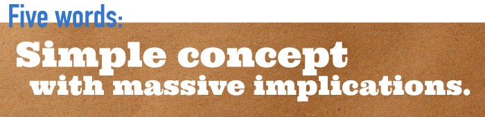 Five word summary - Simple concept with massive implications