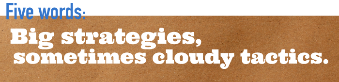 Five word summary - Big strategies, sometimes cloudy tactics