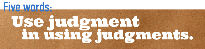 Five word summary - Use judgment in using judgments