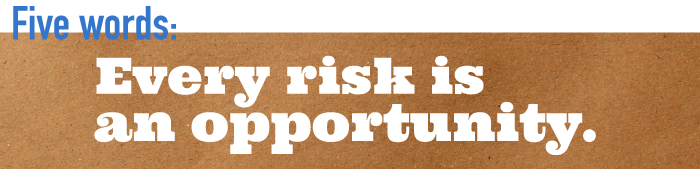 Five word summary - Every risk is an opportunity