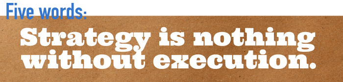 Five word summary - Strategy is nothing without execution