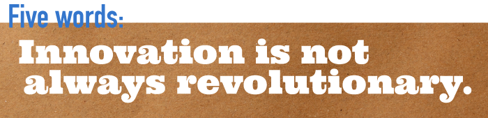 Five word summary - Innovation is not always revolutionary