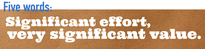 Five word summary - significant effort, very significant value