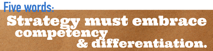 Five word summary - Strategy must embrace competency and differentiation